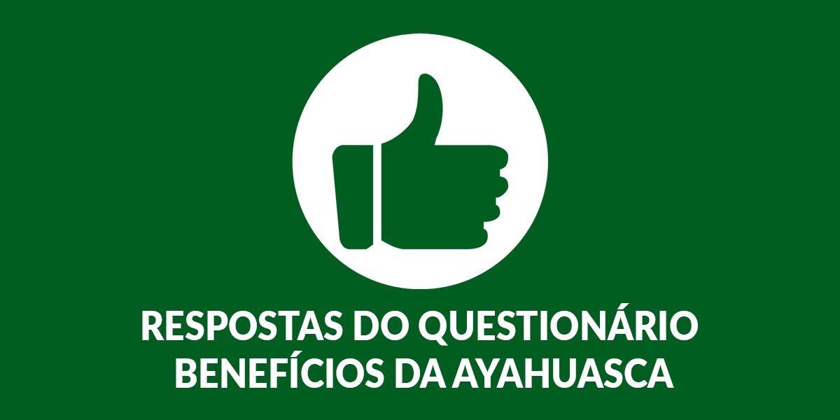 Tomei e Recomendo! Respostas do Questionário Benefícios da Ayahuasca
